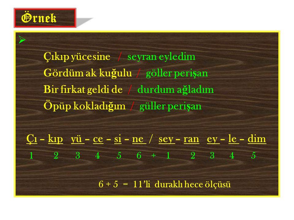 Örnek  Çıkıp yücesine / seyran eyledim Gördüm ak ku ğ ulu / göller peri ş an Bir firkat geldi de / durdum a ğ ladım Öpüp kokladı ğ ım / güller peri ş an Çı – kıp yü – ce – si – ne / sey – ran ey – le – dim 1 2 3 4 5 6 + 1 2 3 4 5 6 + 5 = 11'li duraklı hece ölçüsü
