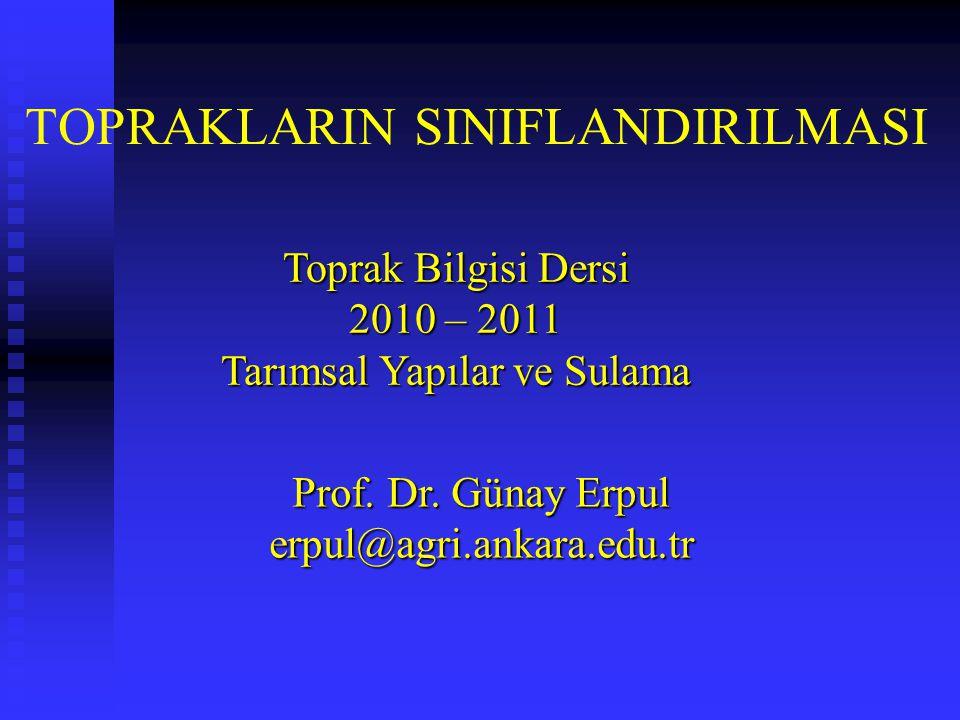 TOPRAKLARIN SINIFLANDIRILMASI Toprak Bilgisi Dersi 2010 – 2011 Tarımsal Yapılar ve Sulama Prof. Dr. Günay Erpul erpul@agri.ankara.edu.tr