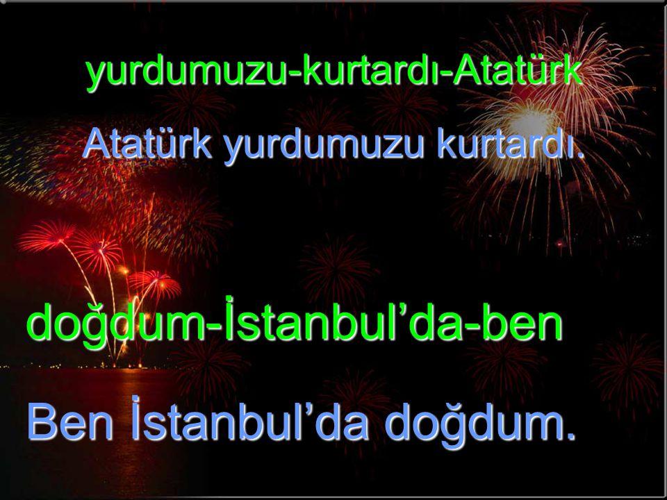 yurdumuzu-kurtardı-Atatürk Atatürk yurdumuzu kurtardı. doğdum-İstanbul'da-ben Ben İstanbul'da doğdum.