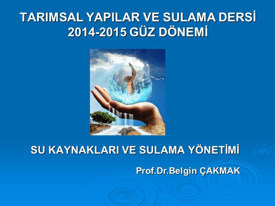 TARIMSAL YAPILAR VE SULAMA DERSİ 2014-2015 GÜZ DÖNEMİ SU KAYNAKLARI VE SULAMA YÖNETİMİ Prof.Dr.Belgin ÇAKMAK