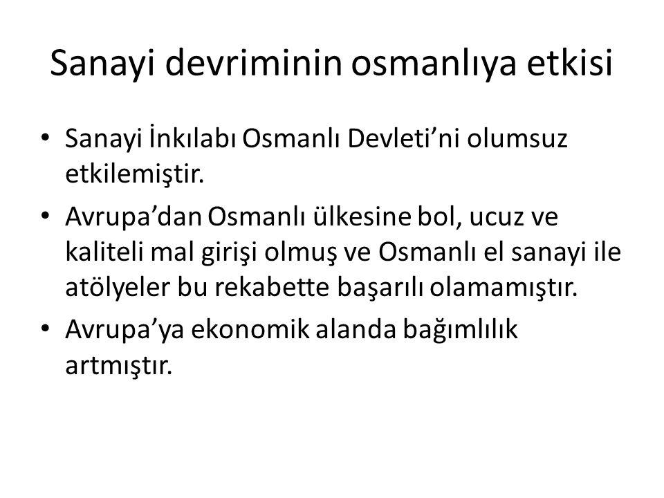 Sanayi devriminin osmanlıya etkisi Sanayi İnkılabı Osmanlı Devleti'ni olumsuz etkilemiştir. Avrupa'dan Osmanlı ülkesine bol, ucuz ve kaliteli mal giri