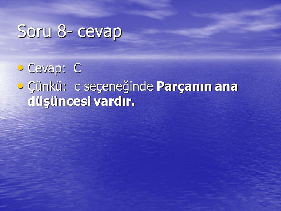 Soru 8- cevap Cevap: C Cevap: C Çünkü: c seçeneğinde Parçanın ana düşüncesi vardır. Çünkü: c seçeneğinde Parçanın ana düşüncesi vardır.