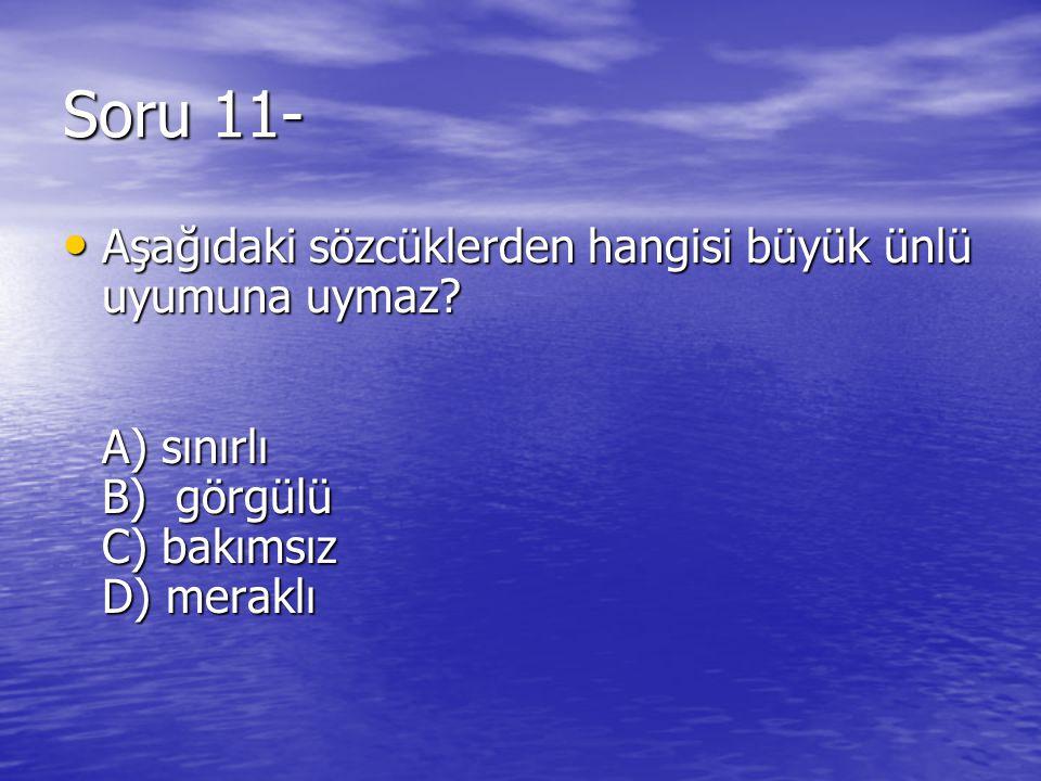 Soru 11- Aşağıdaki sözcüklerden hangisi büyük ünlü uyumuna uymaz? A) sınırlı B) görgülü C) bakımsız D) meraklı Aşağıdaki sözcüklerden hangisi büyük ün