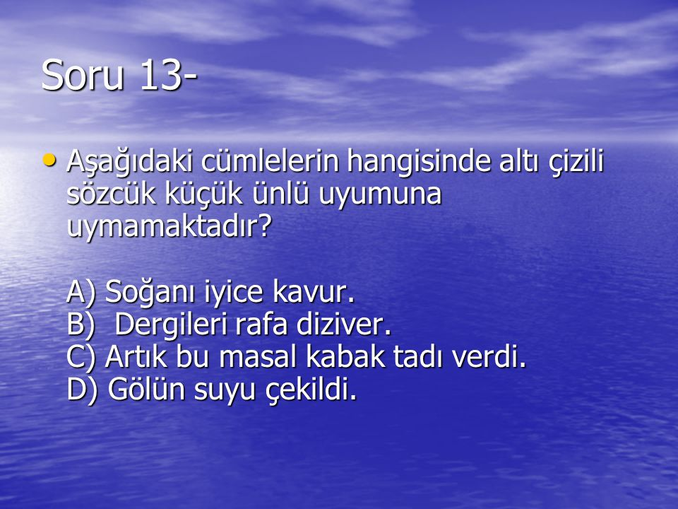 Soru 13- Aşağıdaki cümlelerin hangisinde altı çizili sözcük küçük ünlü uyumuna uymamaktadır? A) Soğanı iyice kavur. B) Dergileri rafa diziver. C) Artı