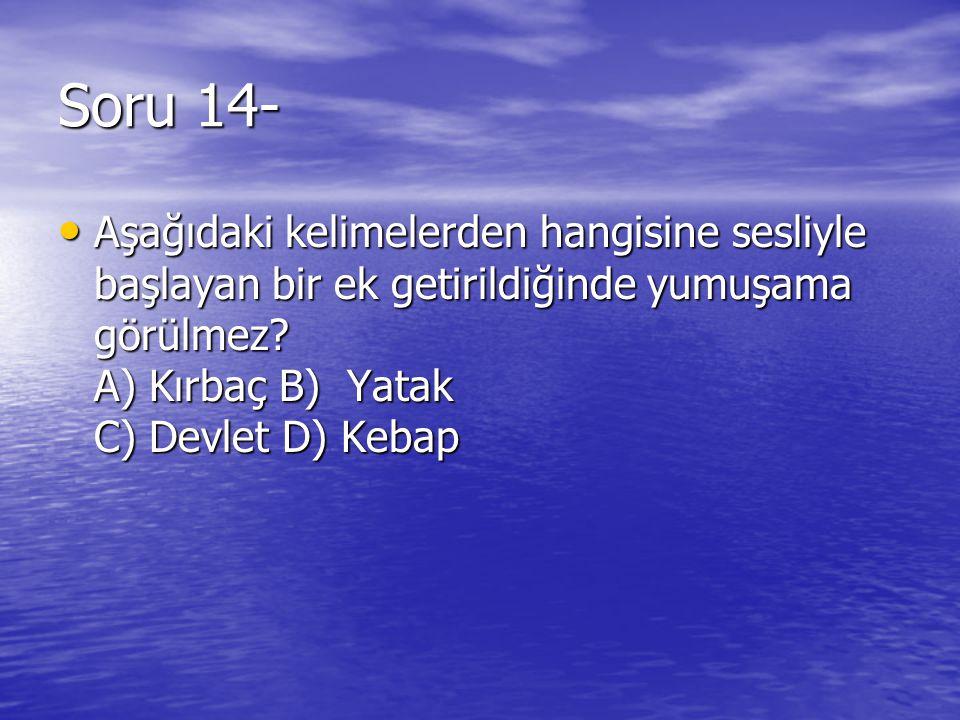 Soru 14- Aşağıdaki kelimelerden hangisine sesliyle başlayan bir ek getirildiğinde yumuşama görülmez? A) Kırbaç B) Yatak C) Devlet D) Kebap Aşağıdaki k