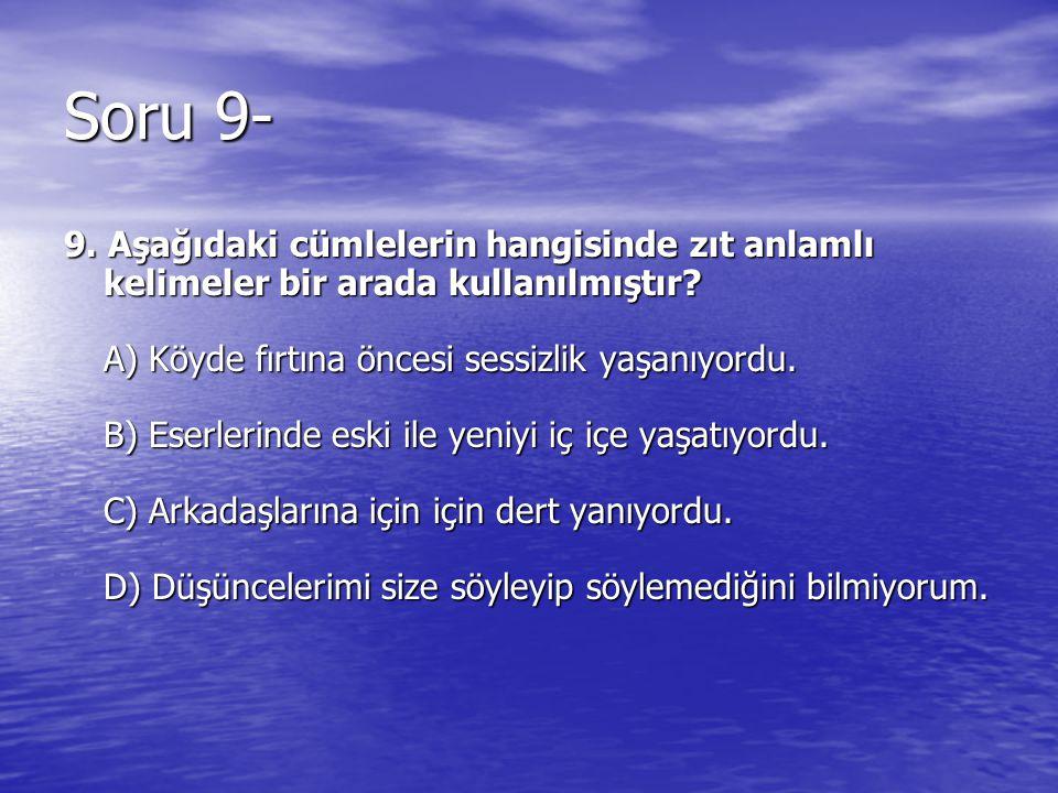 Soru 9- 9. Aşağıdaki cümlelerin hangisinde zıt anlamlı kelimeler bir arada kullanılmıştır? A) Köyde fırtına öncesi sessizlik yaşanıyordu. B) Eserlerin