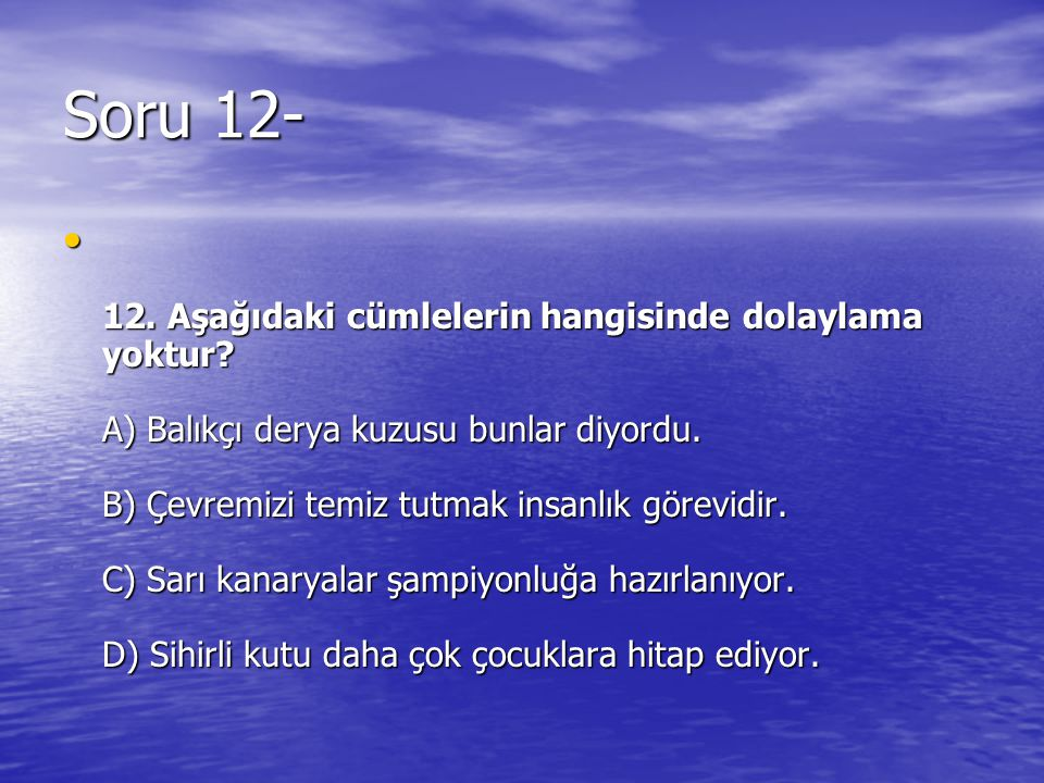 Soru 12- 12. Aşağıdaki cümlelerin hangisinde dolaylama yoktur? A) Balıkçı derya kuzusu bunlar diyordu. B) Çevremizi temiz tutmak insanlık görevidir. C