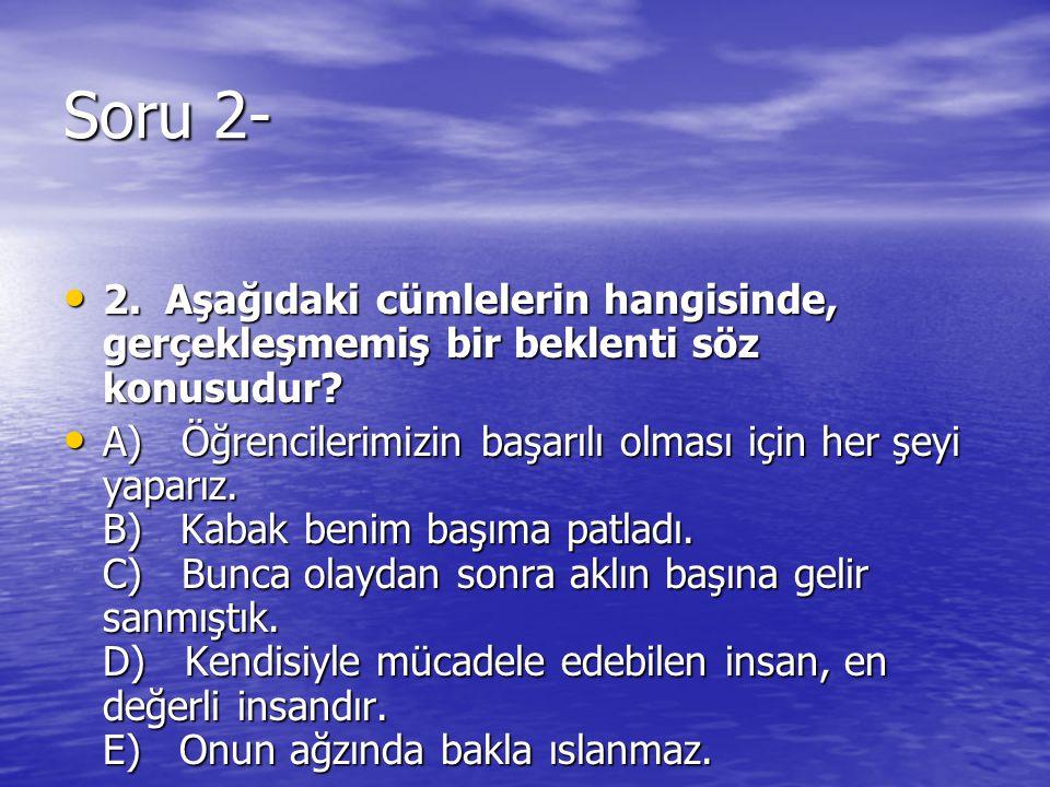 Soru 2- 2. Aşağıdaki cümlelerin hangisinde, gerçekleşmemiş bir beklenti söz konusudur? 2. Aşağıdaki cümlelerin hangisinde, gerçekleşmemiş bir beklenti