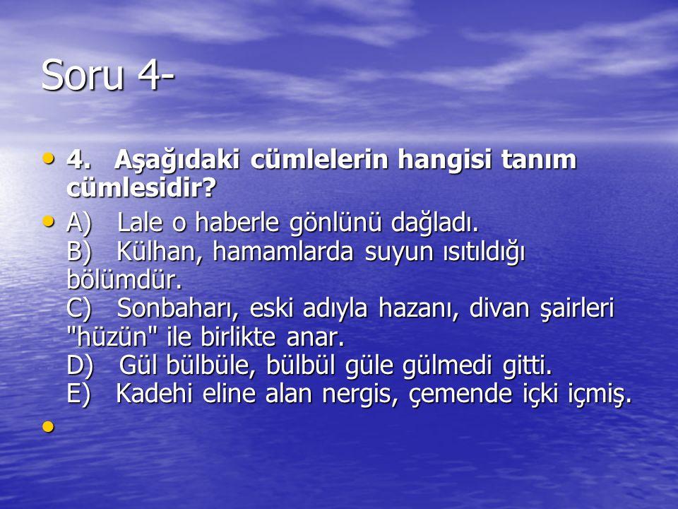Soru 4- 4. Aşağıdaki cümlelerin hangisi tanım cümlesidir? 4. Aşağıdaki cümlelerin hangisi tanım cümlesidir? A) Lale o haberle gönlünü dağladı. B) Külh