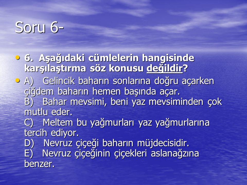Soru 6- 6. Aşağıdaki cümlelerin hangisinde karşılaştırma söz konusu değildir? 6. Aşağıdaki cümlelerin hangisinde karşılaştırma söz konusu değildir? A)