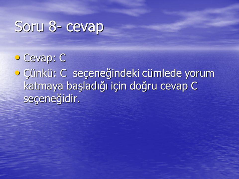 Soru 8- cevap Cevap: C Cevap: C Çünkü: C seçeneğindeki cümlede yorum katmaya başladığı için doğru cevap C seçeneğidir. Çünkü: C seçeneğindeki cümlede