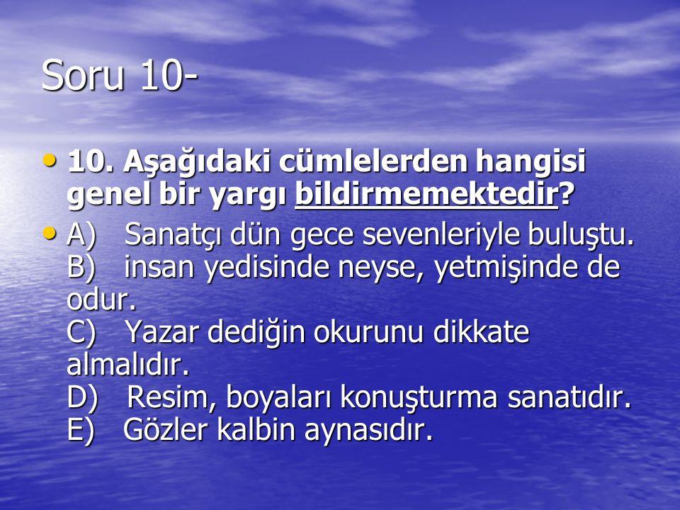 Soru 10- 10. Aşağıdaki cümlelerden hangisi genel bir yargı bildirmemektedir? 10. Aşağıdaki cümlelerden hangisi genel bir yargı bildirmemektedir? A) Sa