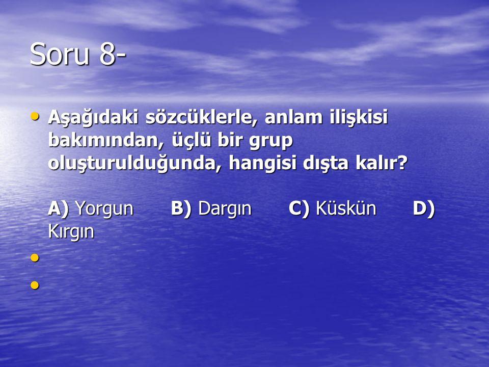 Soru 8- Aşağıdaki sözcüklerle, anlam ilişkisi bakımından, üçlü bir grup oluşturulduğunda, hangisi dışta kalır? A) Yorgun B) Dargın C) Küskün D) Kırgın