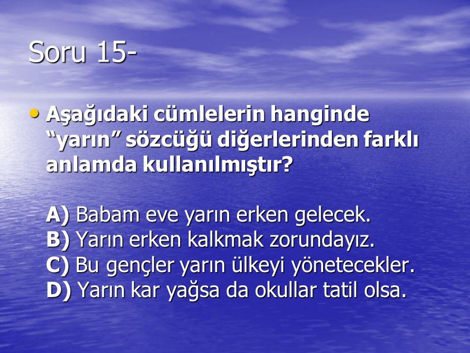 """Soru 15- Aşağıdaki cümlelerin hanginde """"yarın"""" sözcüğü diğerlerinden farklı anlamda kullanılmıştır? A) Babam eve yarın erken gelecek. B) Yarın erken k"""