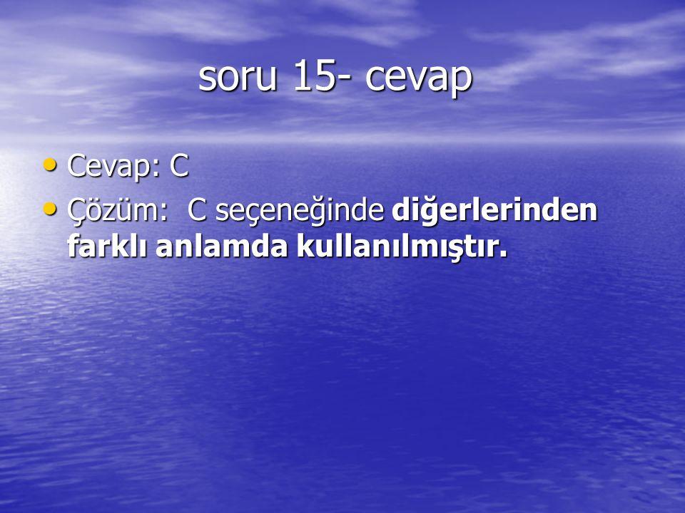 soru 15- cevap soru 15- cevap Cevap: C Cevap: C Çözüm: C seçeneğinde diğerlerinden farklı anlamda kullanılmıştır. Çözüm: C seçeneğinde diğerlerinden f