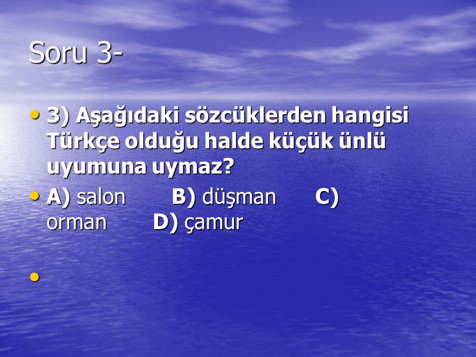Soru 3- 3) Aşağıdaki sözcüklerden hangisi Türkçe olduğu halde küçük ünlü uyumuna uymaz? 3) Aşağıdaki sözcüklerden hangisi Türkçe olduğu halde küçük ün