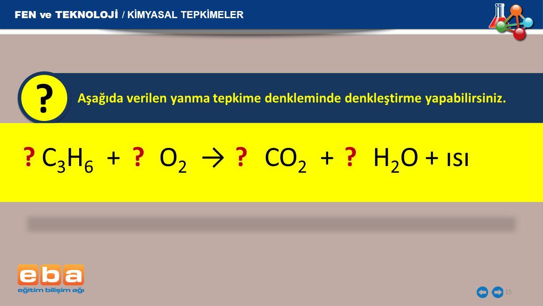 Aşağıda verilen yanma tepkime denkleminde denkleştirme yapabilirsiniz. ? 15 C 3 H 6 + O 2 → CO 2 + H 2 O + ısı? ? FEN ve TEKNOLOJİ / KİMYASAL TEPKİMEL