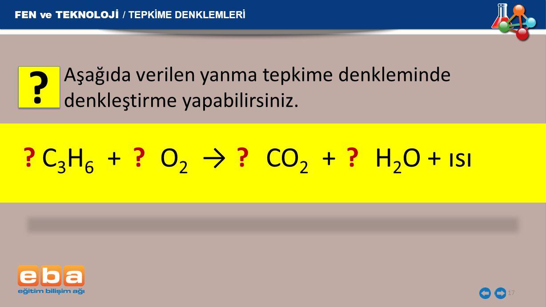 17 Aşağıda verilen yanma tepkime denkleminde denkleştirme yapabilirsiniz. C 3 H 6 + O 2 → CO 2 + H 2 O + ısı? ? ? FEN ve TEKNOLOJİ / TEPKİME DENKLEMLE
