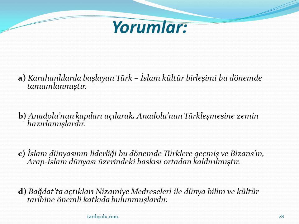 Yorumlar: a) Karahanlılarda başlayan Türk – İslam kültür birleşimi bu dönemde tamamlanmıştır. b) Anadolu'nun kapıları açılarak, Anadolu'nun Türkleşmes
