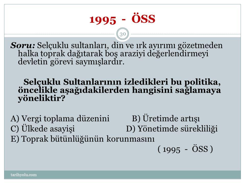 1995 - ÖSS Soru: Selçuklu sultanları, din ve ırk ayırımı gözetmeden halka toprak dağıtarak boş araziyi değerlendirmeyi devletin görevi saymışlardır. S