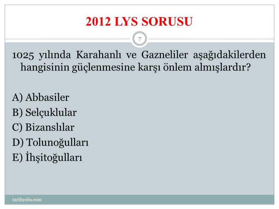 2012 LYS SORUSU 1025 yılında Karahanlı ve Gazneliler aşağıdakilerden hangisinin güçlenmesine karşı önlem almışlardır? A) Abbasiler B) Selçuklular C) B