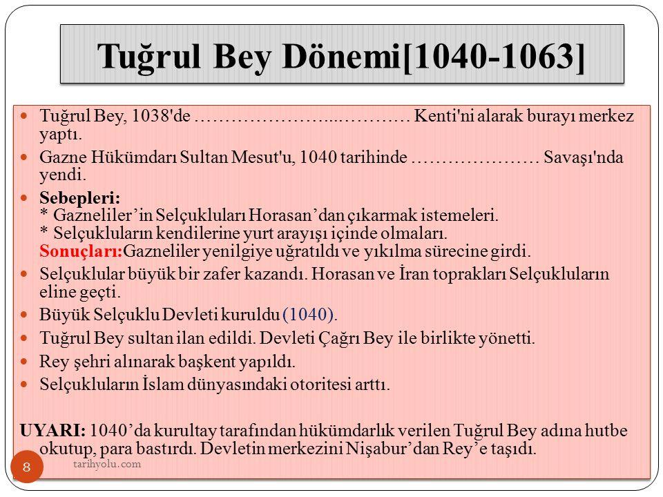 Tuğrul Bey Dönemi[1040-1063] Tuğrul Bey, 1038'de …………………...………… Kenti'ni alarak burayı merkez yaptı. Gazne Hükümdarı Sultan Mesut'u, 1040 tarihinde ……