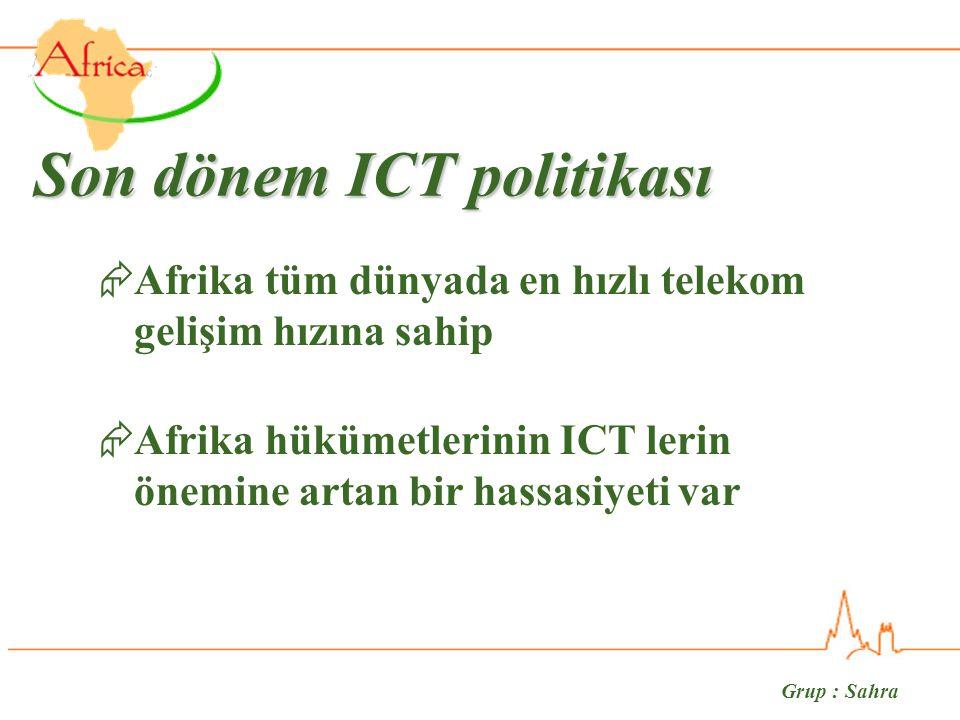 Grup : Sahra Son dönem ICT politikası  Afrika tüm dünyada en hızlı telekom gelişim hızına sahip  Afrika hükümetlerinin ICT lerin önemine artan bir hassasiyeti var