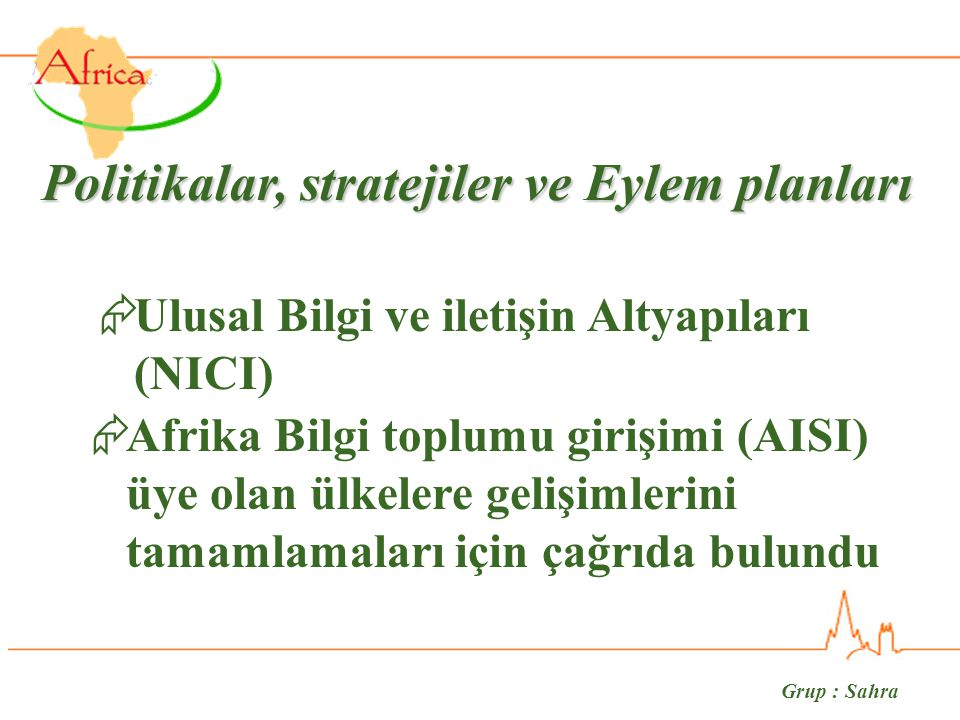Grup : Sahra Politikalar, stratejiler ve Eylem planları  Ulusal Bilgi ve iletişin Altyapıları (NICI)  Afrika Bilgi toplumu girişimi (AISI) üye olan ülkelere gelişimlerini tamamlamaları için çağrıda bulundu