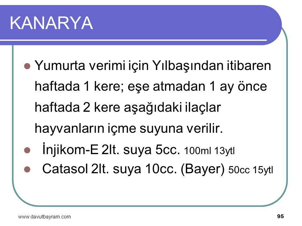www.davutbayram.com 95 KANARYA Yumurta verimi için Yılbaşından itibaren haftada 1 kere; eşe atmadan 1 ay önce haftada 2 kere aşağıdaki ilaçlar hayvanl
