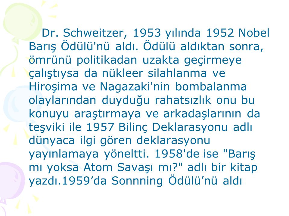 Dr. Schweitzer, 1953 yılında 1952 Nobel Barış Ödülü'nü aldı. Ödülü aldıktan sonra, ömrünü politikadan uzakta geçirmeye çalıştıysa da nükleer silahlanm