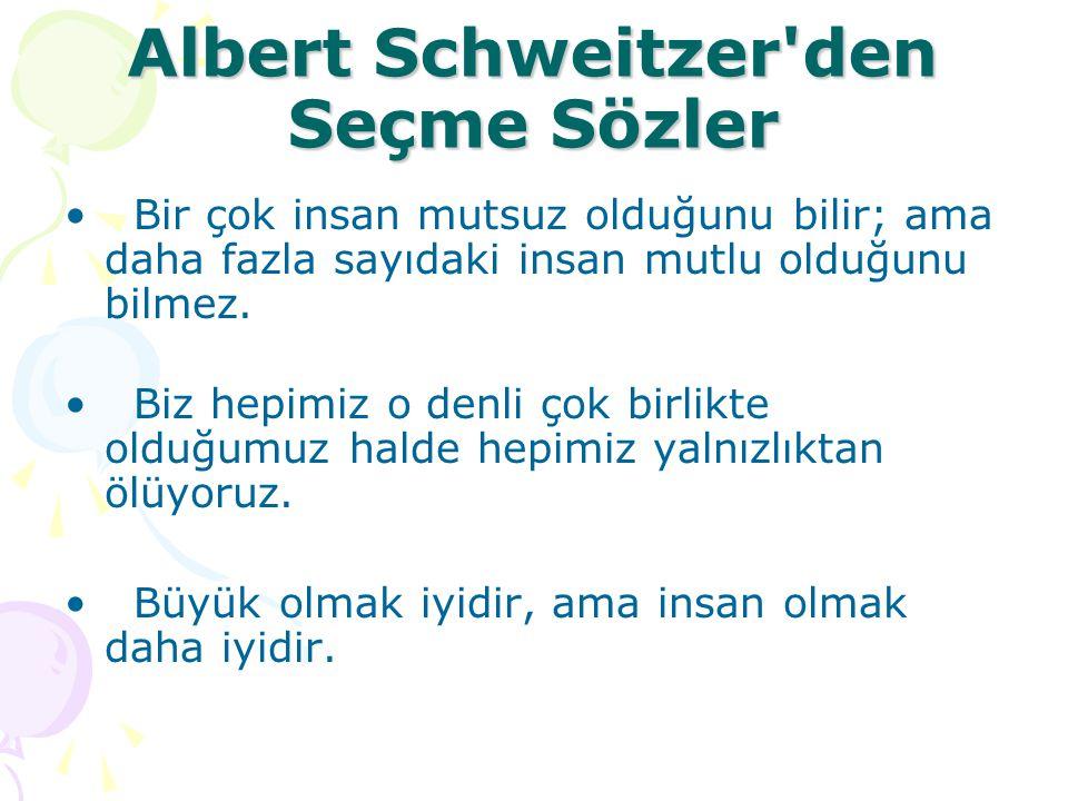 Albert Schweitzer'den Seçme Sözler Bir çok insan mutsuz olduğunu bilir; ama daha fazla sayıdaki insan mutlu olduğunu bilmez. Biz hepimiz o denli çok b
