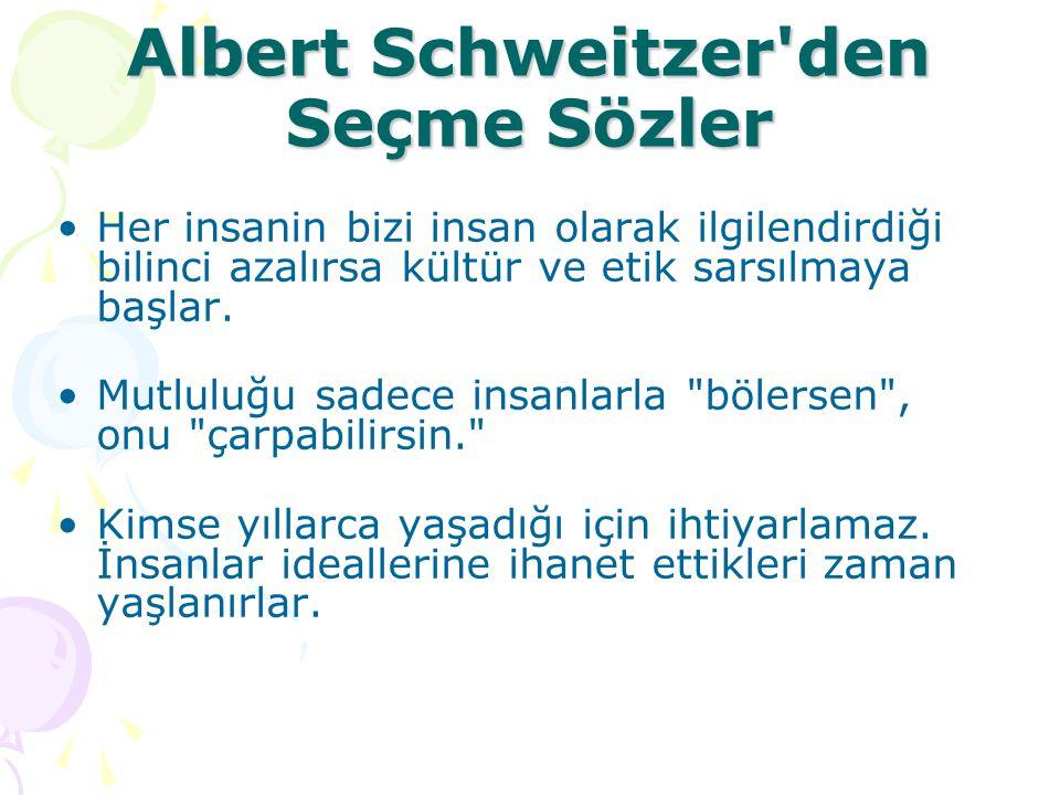 Albert Schweitzer'den Seçme Sözler Her insanin bizi insan olarak ilgilendirdiği bilinci azalırsa kültür ve etik sarsılmaya başlar. Mutluluğu sadece in