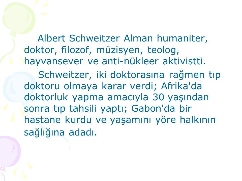 Albert Schweitzer Alman humaniter, doktor, filozof, müzisyen, teolog, hayvansever ve anti-nükleer aktivistti. Schweitzer, iki doktorasına rağmen tıp d