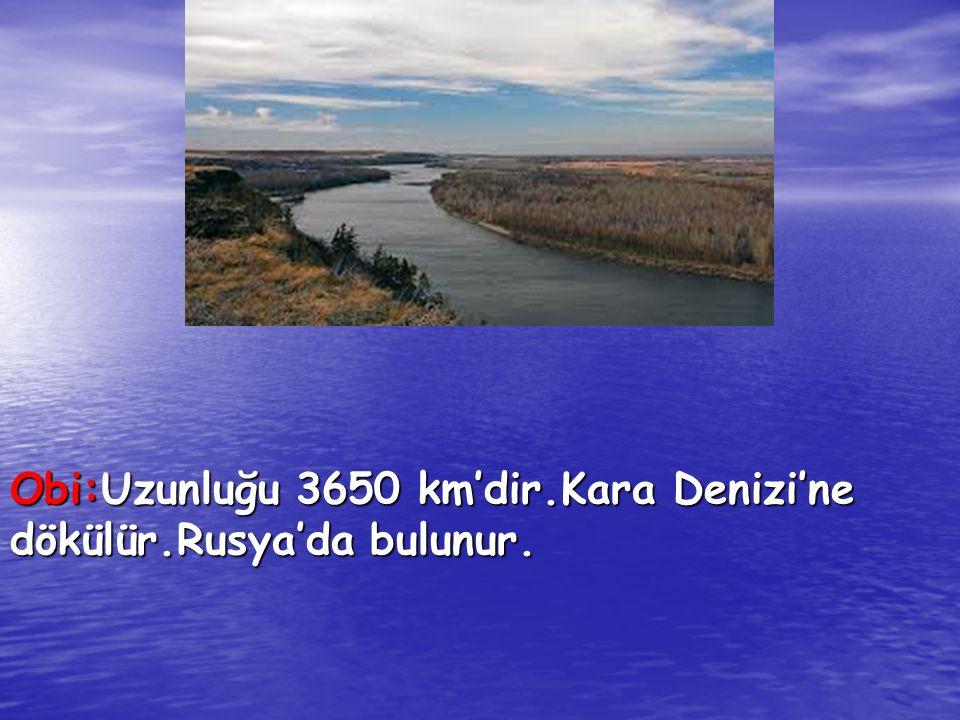 Obi:Uzunluğu 3650 km'dir.Kara Denizi'ne dökülür.Rusya'da bulunur.