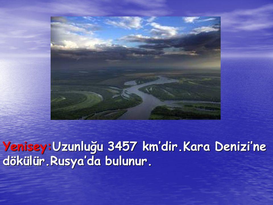 Yenisey:Uzunluğu 3457 km'dir.Kara Denizi'ne dökülür.Rusya'da bulunur.