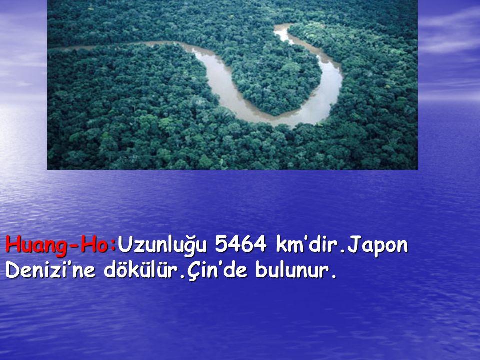 Huang-Ho:Uzunluğu 5464 km'dir.Japon Denizi'ne dökülür.Çin'de bulunur.