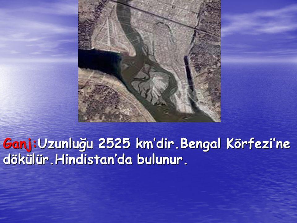 Ganj:Uzunluğu 2525 km'dir.Bengal Körfezi'ne dökülür.Hindistan'da bulunur.
