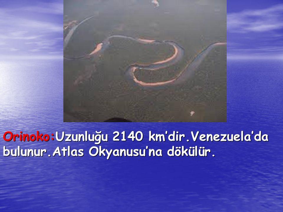 Orinoko:Uzunluğu 2140 km'dir.Venezuela'da bulunur.Atlas Okyanusu'na dökülür.