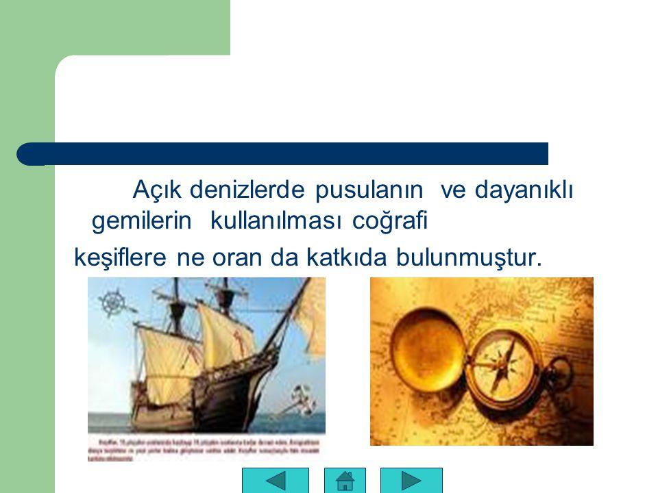 Açık denizlerde pusulanın ve dayanıklı gemilerin kullanılması coğrafi keşiflere ne oran da katkıda bulunmuştur.