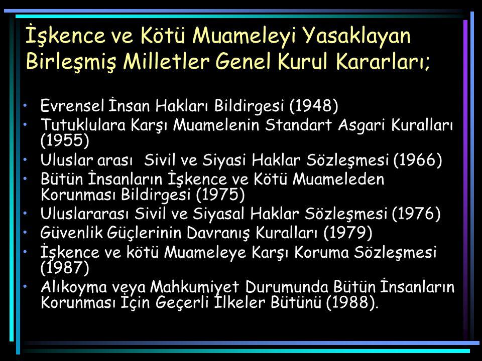 İşkence ve Kötü Muameleyi Yasaklayan Birleşmiş Milletler Genel Kurul Kararları; Evrensel İnsan Hakları Bildirgesi (1948) Tutuklulara Karşı Muamelenin Standart Asgari Kuralları (1955) Uluslar arası Sivil ve Siyasi Haklar Sözleşmesi (1966) Bütün İnsanların İşkence ve Kötü Muameleden Korunması Bildirgesi (1975) Uluslararası Sivil ve Siyasal Haklar Sözleşmesi (1976) Güvenlik Güçlerinin Davranış Kuralları (1979) İşkence ve kötü Muameleye Karşı Koruma Sözleşmesi (1987) Alıkoyma veya Mahkumiyet Durumunda Bütün İnsanların Korunması İçin Geçerli İlkeler Bütünü (1988).