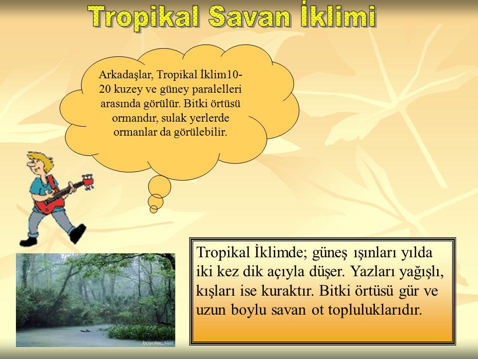 Arkadaşlar, Tropikal İklim10- 20 kuzey ve güney paralelleri arasında görülür. Bitki örtüsü ormandır, sulak yerlerde ormanlar da görülebilir. Tropikal