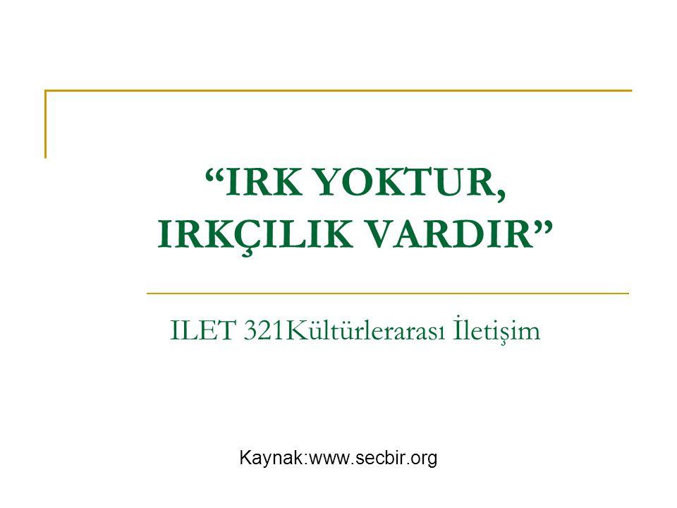 """""""IRK YOKTUR, IRKÇILIK VARDIR"""" ILET 321Kültürlerarası İletişim Kaynak:www.secbir.org"""