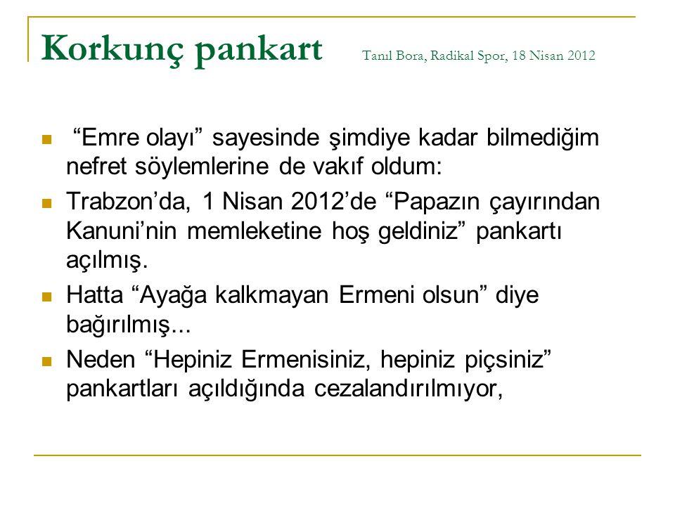 """Korkunç pankart Tanıl Bora, Radikal Spor, 18 Nisan 2012 """"Emre olayı"""" sayesinde şimdiye kadar bilmediğim nefret söylemlerine de vakıf oldum: Trabzon'da"""