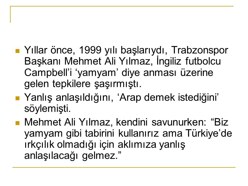 Yıllar önce, 1999 yılı başlarıydı, Trabzonspor Başkanı Mehmet Ali Yılmaz, İngiliz futbolcu Campbell'i 'yamyam' diye anması üzerine gelen tepkilere şaş