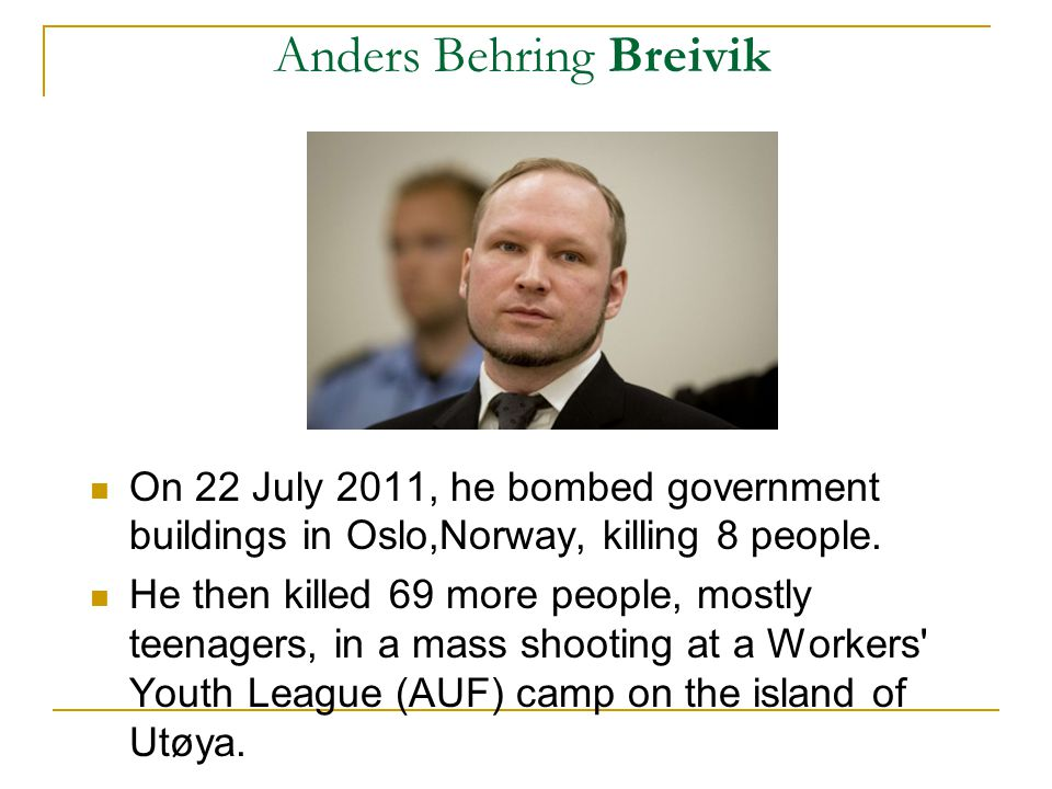 Anders Behring Breivik On 22 July 2011, he bombed government buildings in Oslo,Norway, killing 8 people. He then killed 69 more people, mostly teenage
