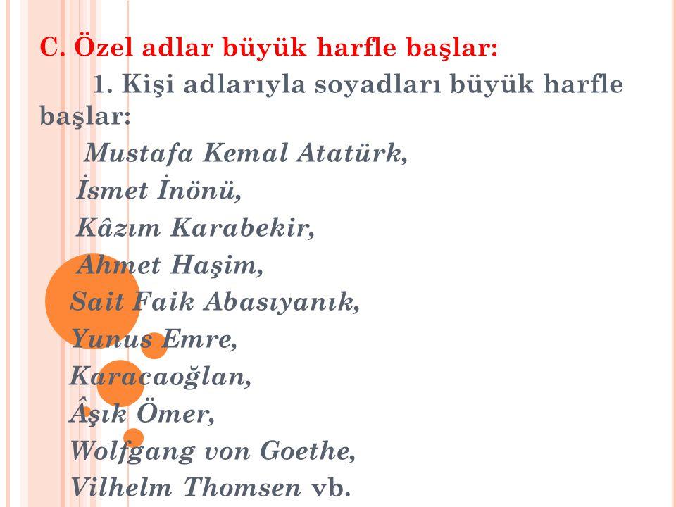 C. Özel adlar büyük harfle başlar: 1. Kişi adlarıyla soyadları büyük harfle başlar: Mustafa Kemal Atatürk, İsmet İnönü, Kâzım Karabekir, Ahmet Haşim,