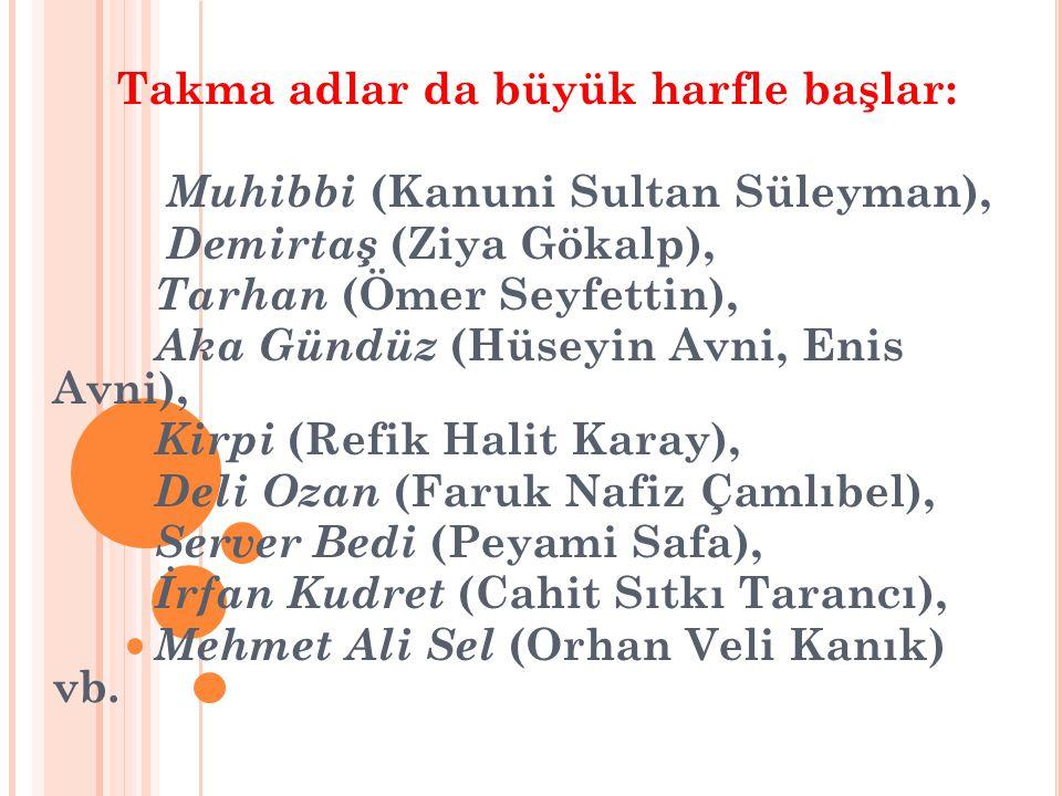 Takma adlar da büyük harfle başlar: Muhibbi (Kanuni Sultan Süleyman), Demirtaş (Ziya Gökalp), Tarhan (Ömer Seyfettin), Aka Gündüz (Hüseyin Avni, Enis