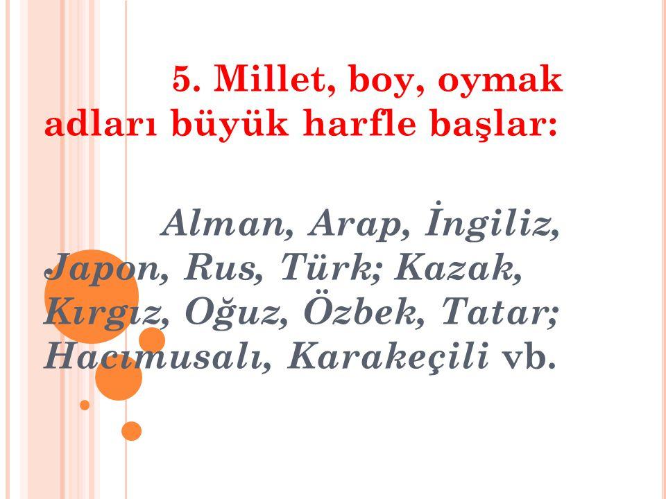 5. Millet, boy, oymak adları büyük harfle başlar: Alman, Arap, İngiliz, Japon, Rus, Türk; Kazak, Kırgız, Oğuz, Özbek, Tatar; Hacımusalı, Karakeçili vb
