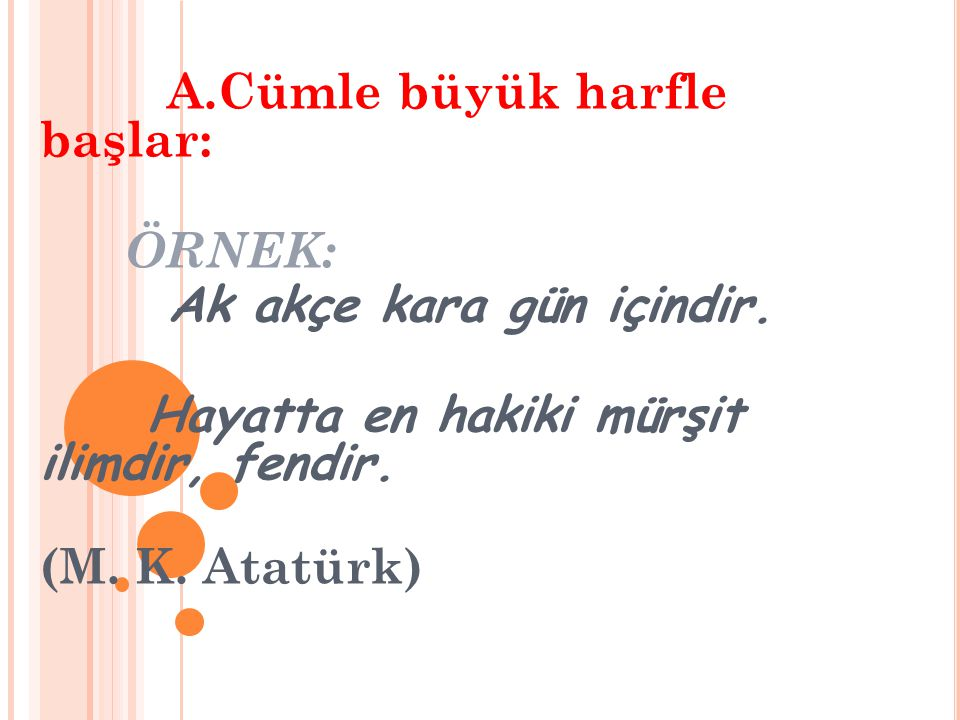 A.Cümle büyük harfle başlar: ÖRNEK: Ak akçe kara gün içindir. Hayatta en hakiki mürşit ilimdir, fendir. (M. K. Atatürk)
