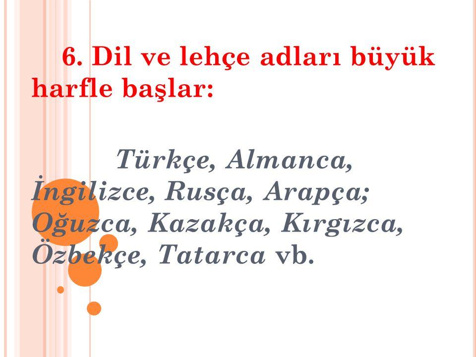 6. Dil ve lehçe adları büyük harfle başlar: Türkçe, Almanca, İngilizce, Rusça, Arapça; Oğuzca, Kazakça, Kırgızca, Özbekçe, Tatarca vb.